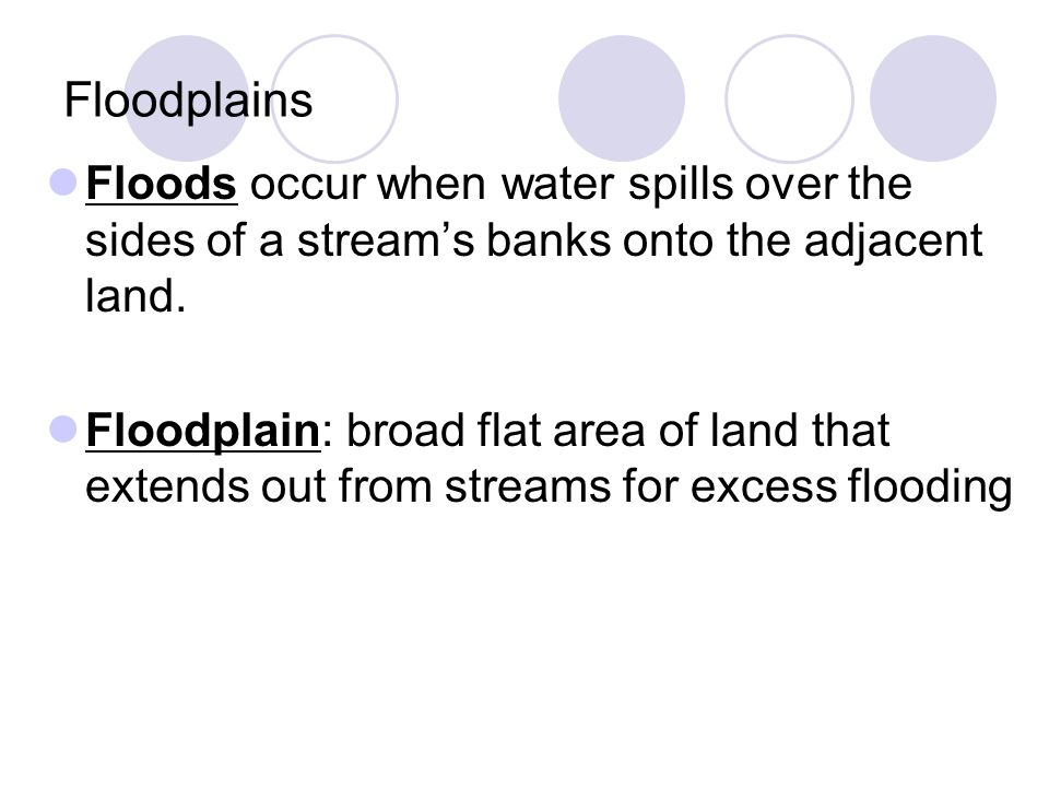 Floodplains Floods occur when water spills over the sides of a stream's banks onto the adjacent land.