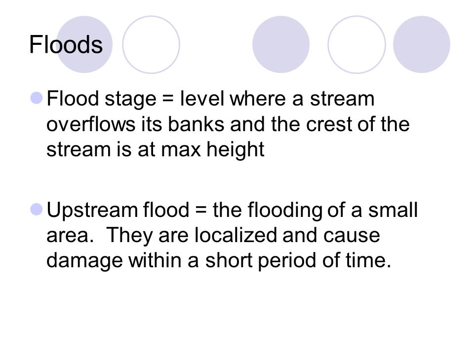 Floods Flood stage = level where a stream overflows its banks and the crest of the stream is at max height.