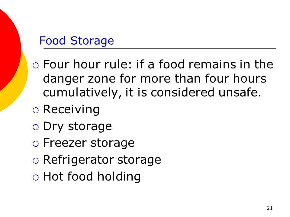 Food Storage Four hour rule: if a food remains in the danger zone for more than four hours cumulatively, it is considered unsafe.
