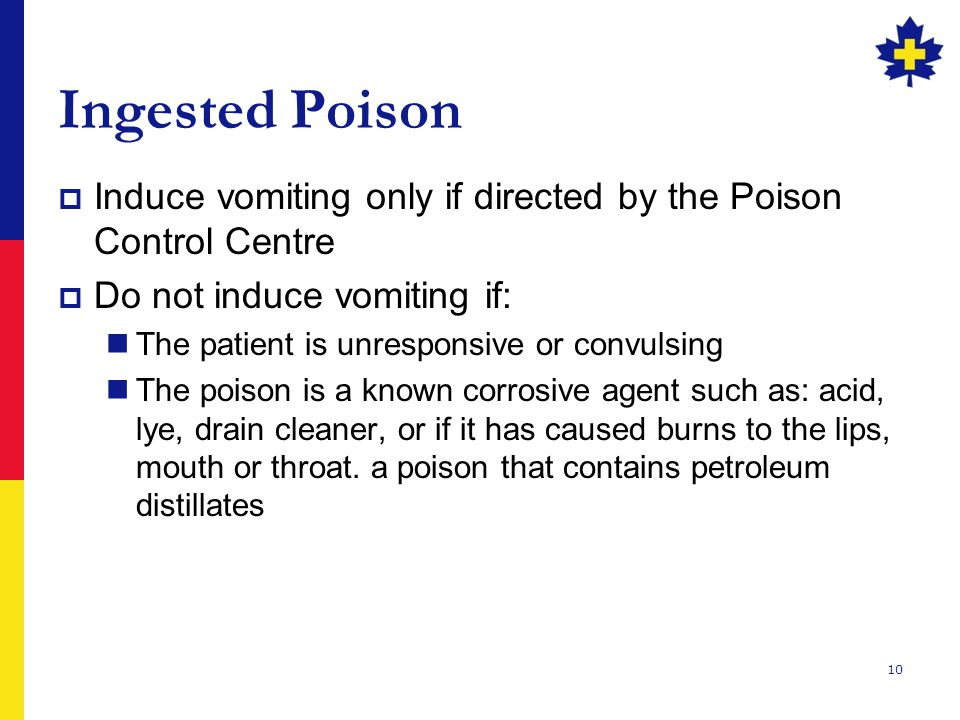 Ingested Poison Induce vomiting only if directed by the Poison Control Centre. Do not induce vomiting if: