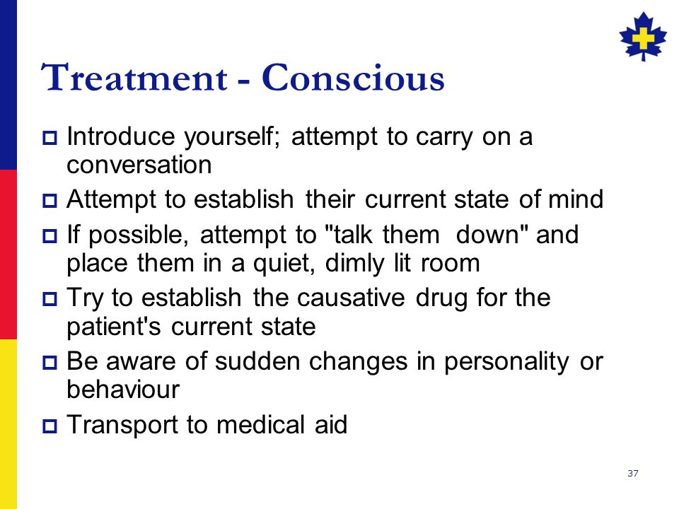 Treatment - Conscious Introduce yourself; attempt to carry on a conversation. Attempt to establish their current state of mind.