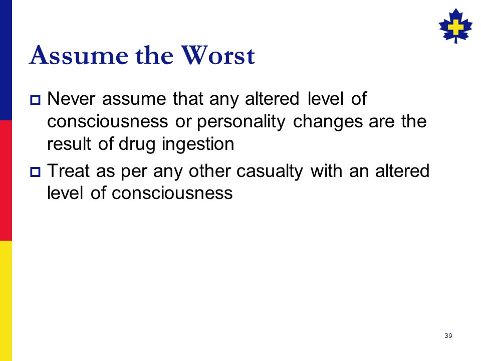 Assume the Worst Never assume that any altered level of consciousness or personality changes are the result of drug ingestion.