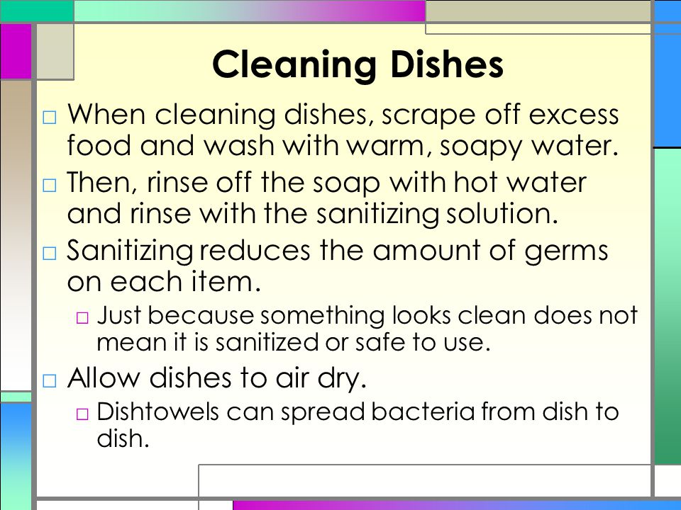 Cleaning Dishes When cleaning dishes, scrape off excess food and wash with warm, soapy water.
