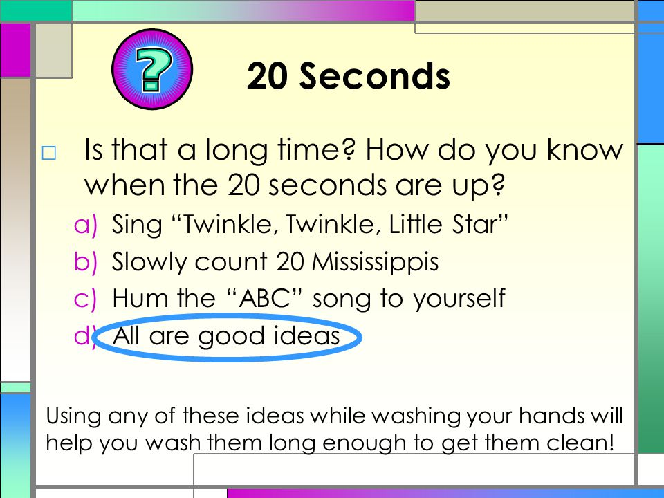 20 Seconds Is that a long time How do you know when the 20 seconds are up Sing Twinkle, Twinkle, Little Star