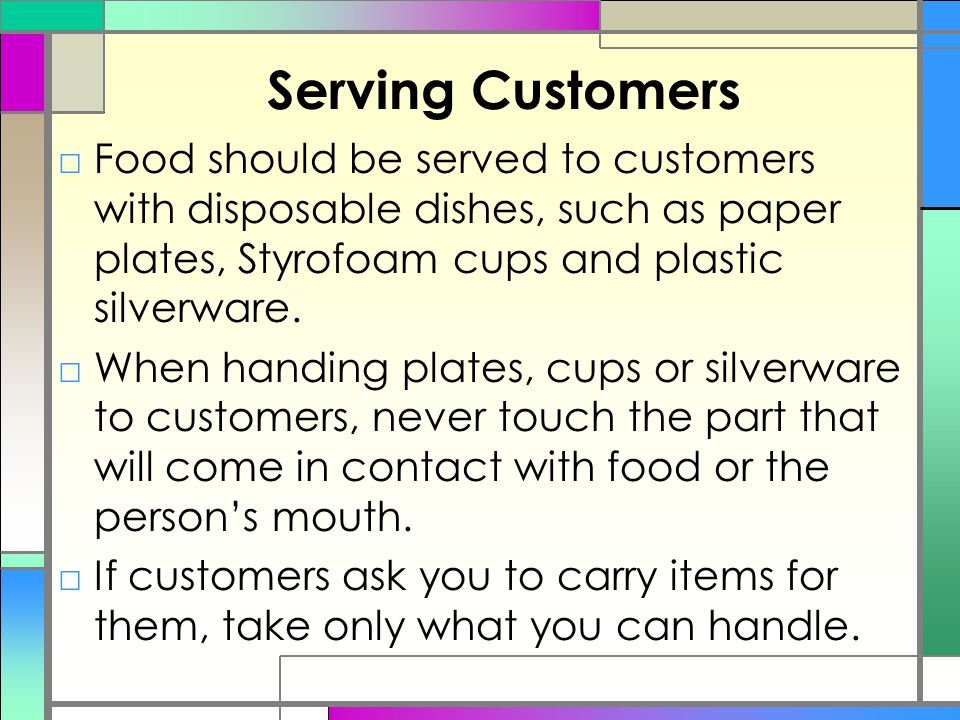 Serving Customers Food should be served to customers with disposable dishes, such as paper plates, Styrofoam cups and plastic silverware.