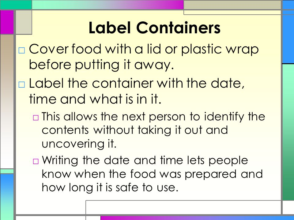 Label Containers Cover food with a lid or plastic wrap before putting it away. Label the container with the date, time and what is in it.