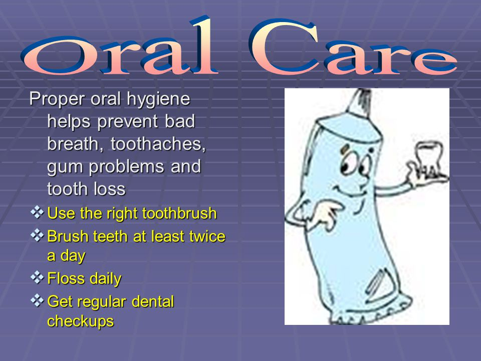 Oral Care Proper oral hygiene helps prevent bad breath, toothaches, gum problems and tooth loss. Use the right toothbrush.
