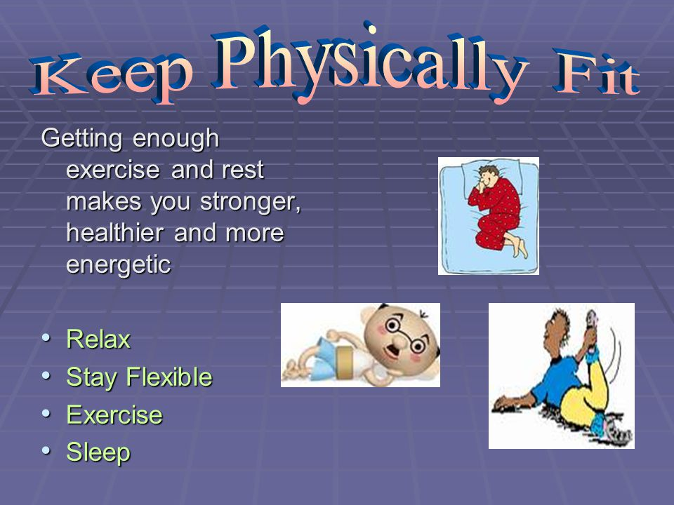 Keep Physically Fit Getting enough exercise and rest makes you stronger, healthier and more energetic.