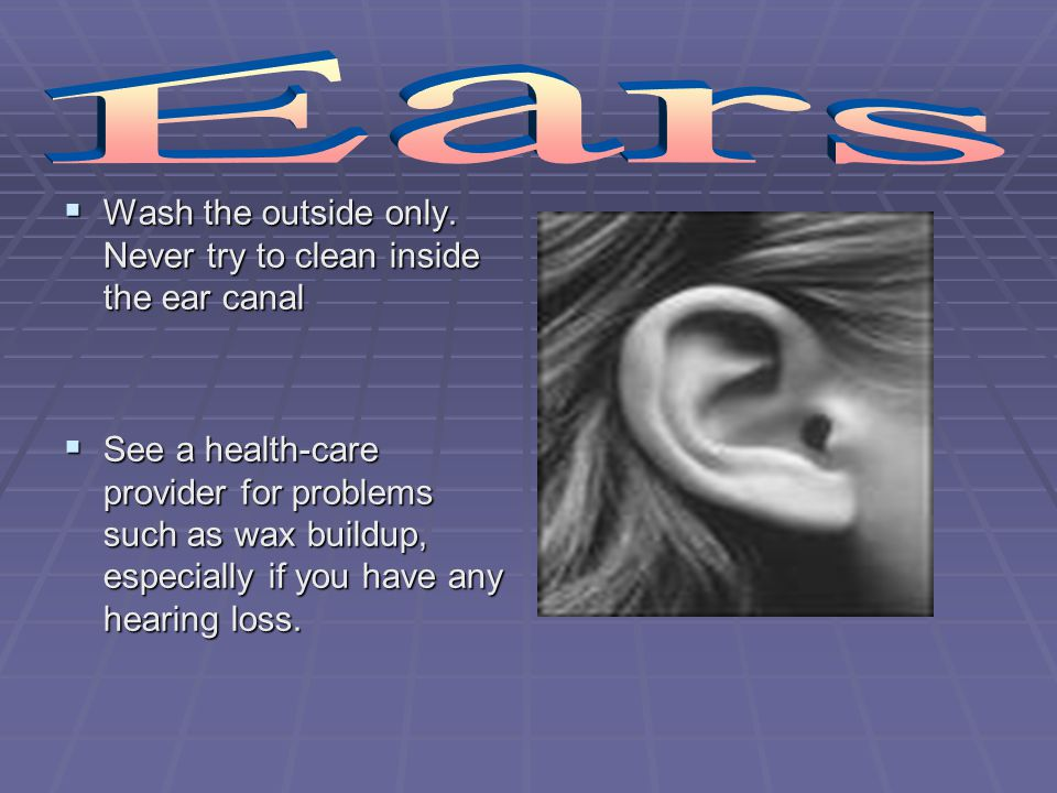 Ears Wash the outside only. Never try to clean inside the ear canal