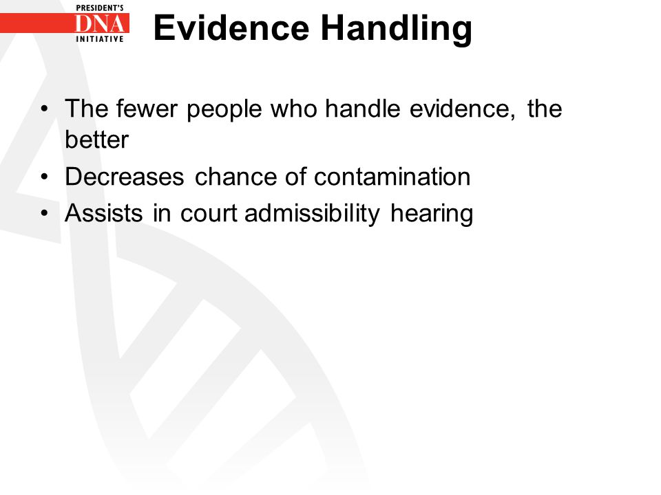 Evidence Handling The fewer people who handle evidence, the better