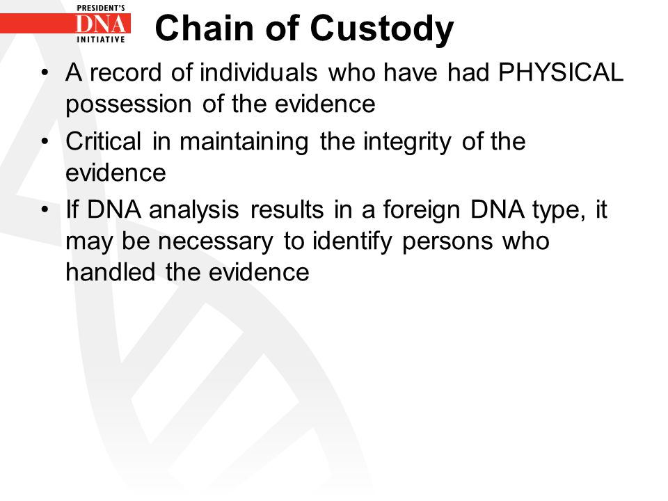 Chain of Custody A record of individuals who have had PHYSICAL possession of the evidence. Critical in maintaining the integrity of the evidence.