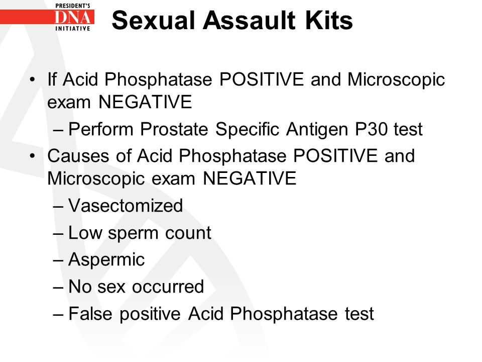 Sexual Assault Kits If Acid Phosphatase POSITIVE and Microscopic exam NEGATIVE. Perform Prostate Specific Antigen P30 test.