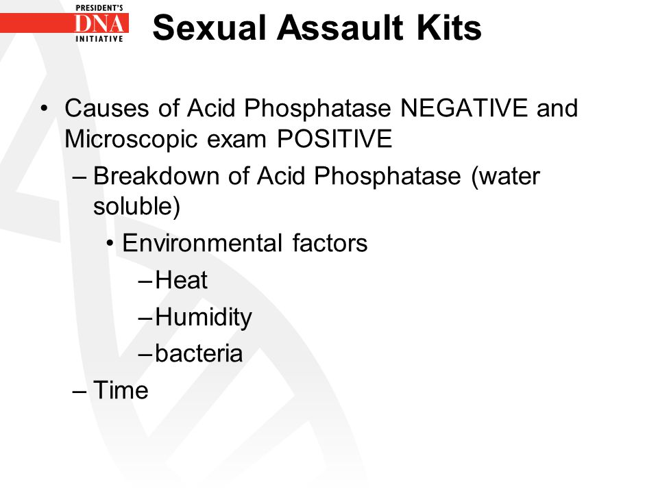 Sexual Assault Kits Causes of Acid Phosphatase NEGATIVE and Microscopic exam POSITIVE. Breakdown of Acid Phosphatase (water soluble)