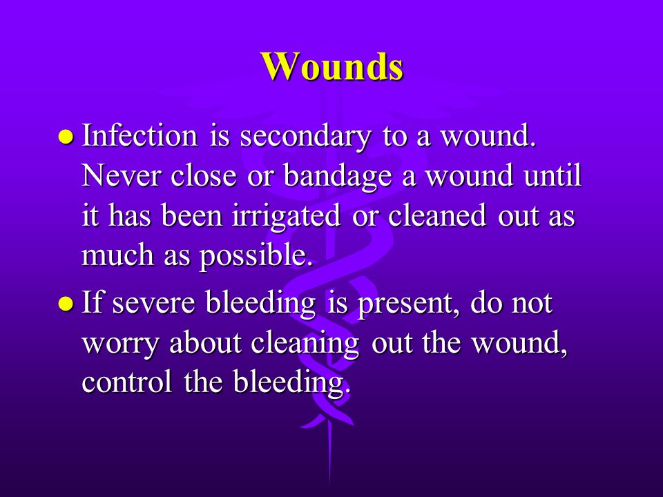 Wounds Infection is secondary to a wound. Never close or bandage a wound until it has been irrigated or cleaned out as much as possible.