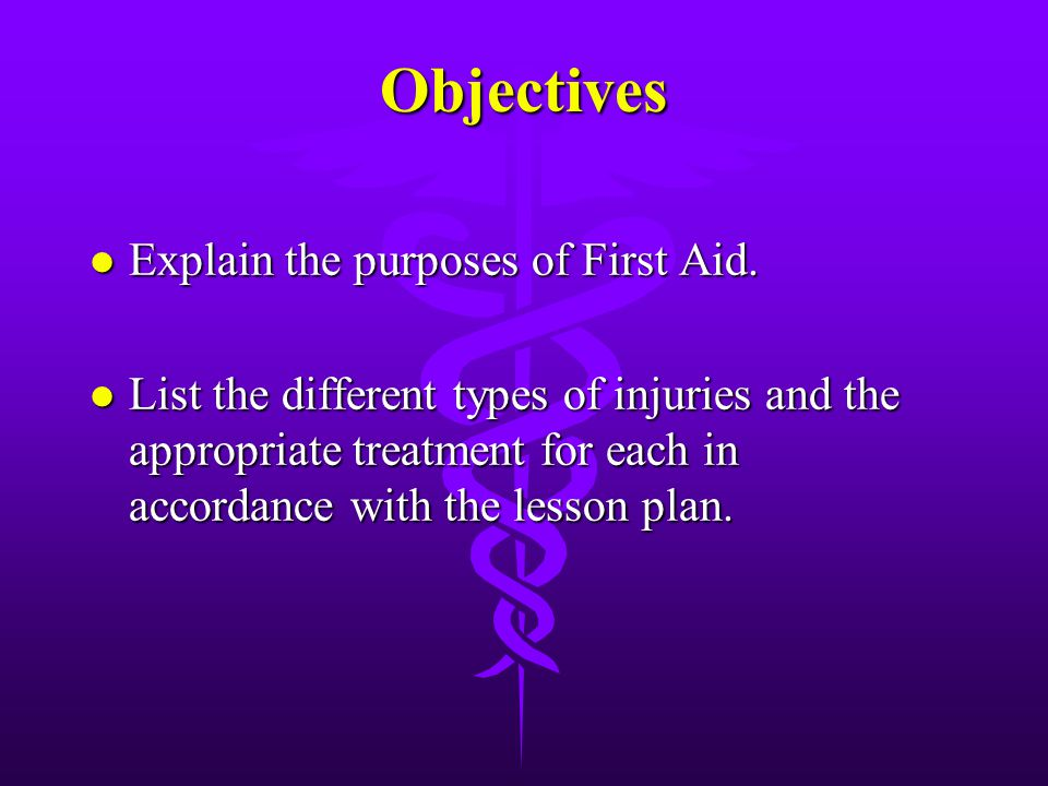 Objectives Explain the purposes of First Aid.