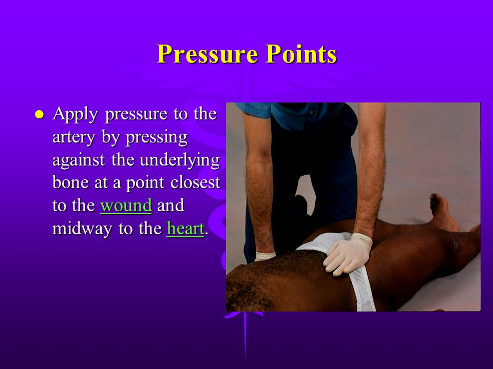 Pressure Points Apply pressure to the artery by pressing against the underlying bone at a point closest to the wound and midway to the heart.