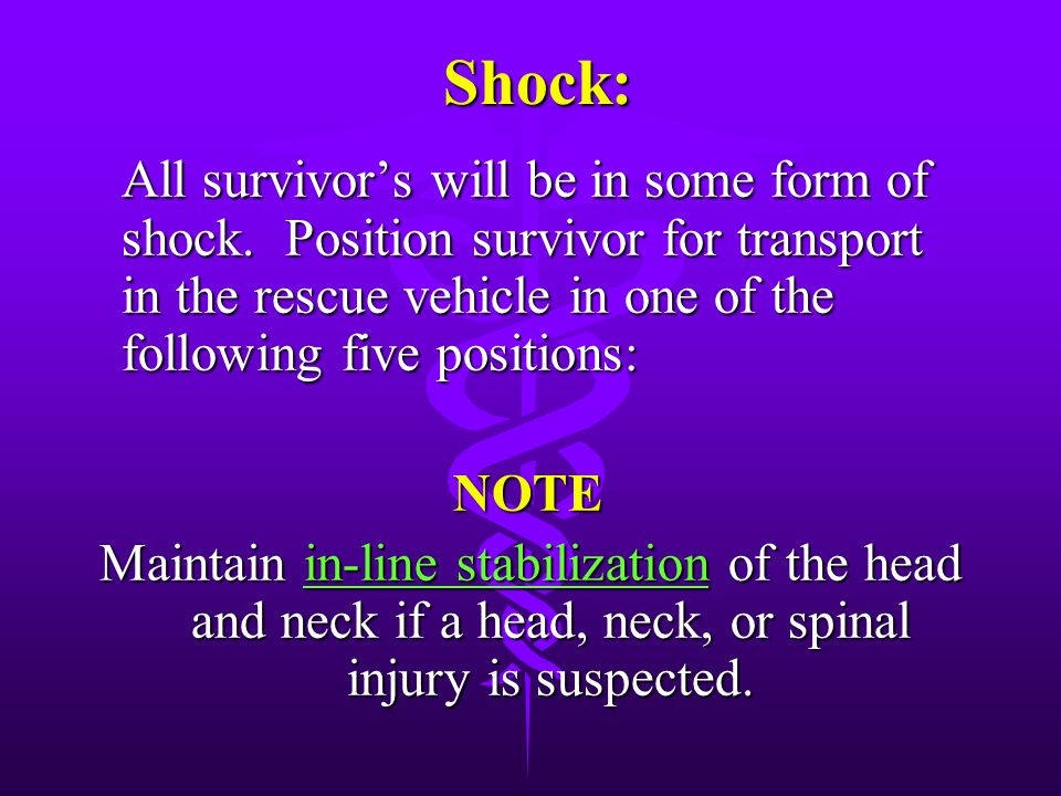 Shock: All survivor's will be in some form of shock. Position survivor for transport in the rescue vehicle in one of the following five positions: