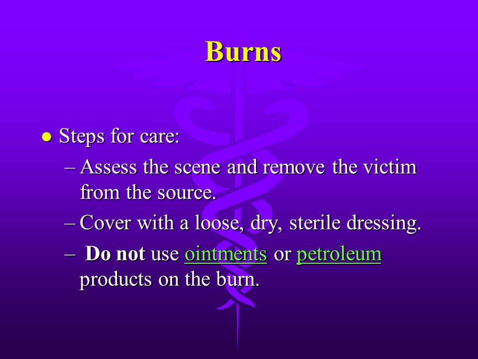 Burns Steps for care: Assess the scene and remove the victim from the source. Cover with a loose, dry, sterile dressing.