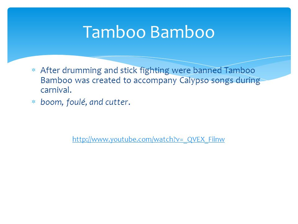 Tamboo Bamboo After drumming and stick fighting were banned Tamboo Bamboo was created to accompany Calypso songs during carnival.