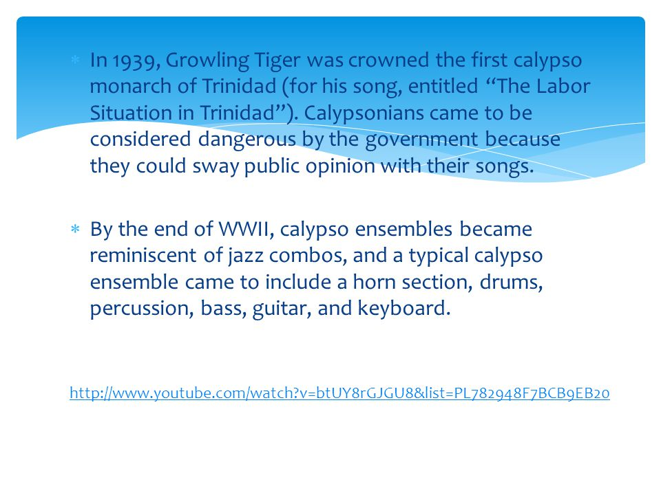 In 1939, Growling Tiger was crowned the first calypso monarch of Trinidad (for his song, entitled The Labor Situation in Trinidad ). Calypsonians came to be considered dangerous by the government because they could sway public opinion with their songs.