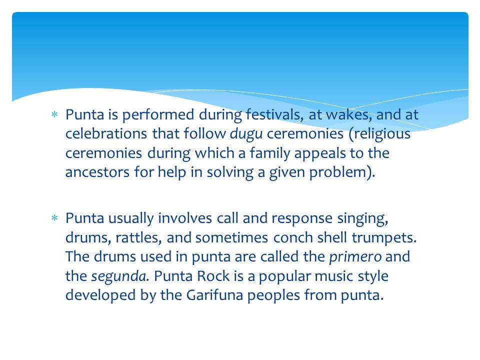Punta is performed during festivals, at wakes, and at celebrations that follow dugu ceremonies (religious ceremonies during which a family appeals to the ancestors for help in solving a given problem).