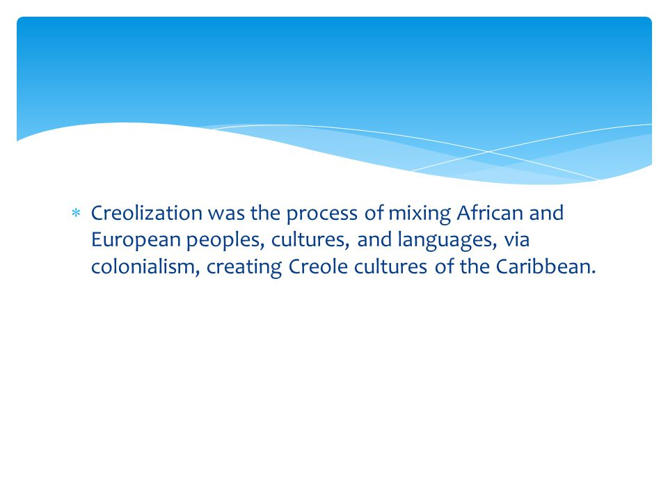 Creolization was the process of mixing African and European peoples, cultures, and languages, via colonialism, creating Creole cultures of the Caribbean.