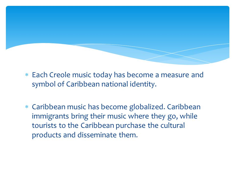 Each Creole music today has become a measure and symbol of Caribbean national identity.
