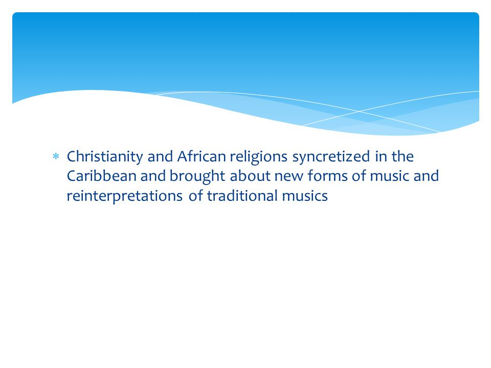 Christianity and African religions syncretized in the Caribbean and brought about new forms of music and reinterpretations of traditional musics