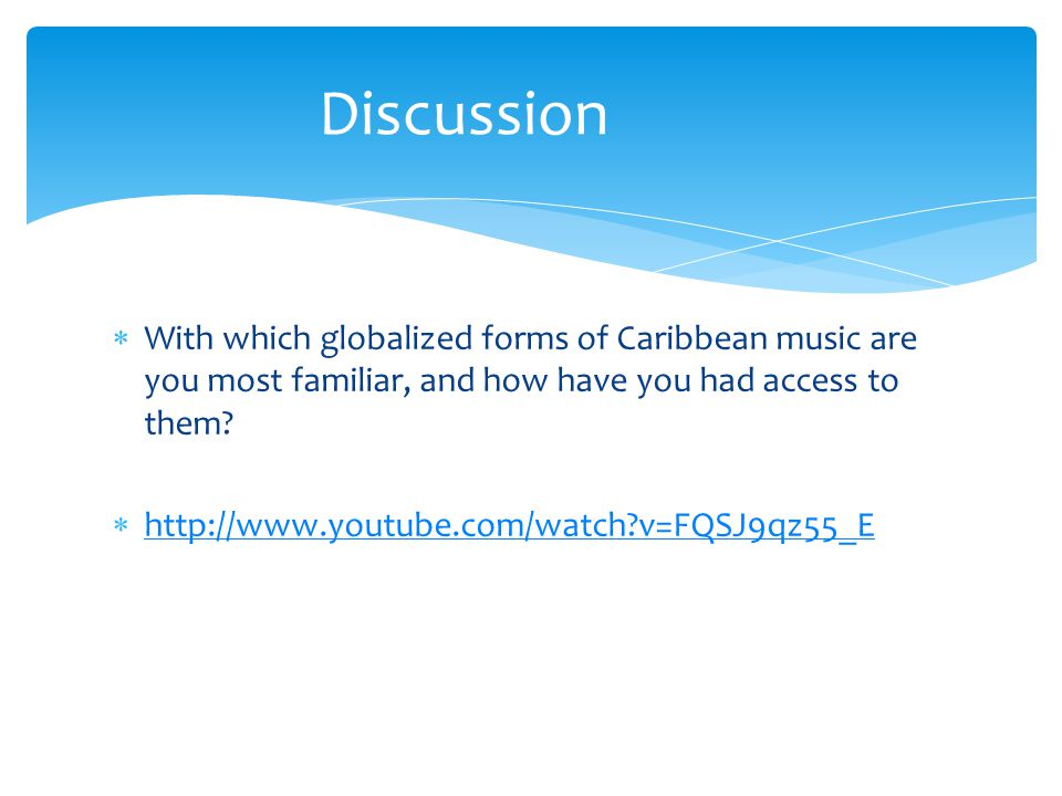Discussion With which globalized forms of Caribbean music are you most familiar, and how have you had access to them