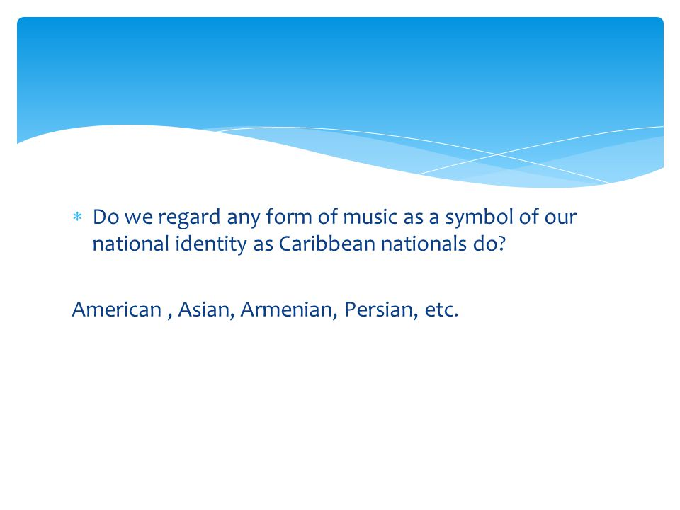 Do we regard any form of music as a symbol of our national identity as Caribbean nationals do