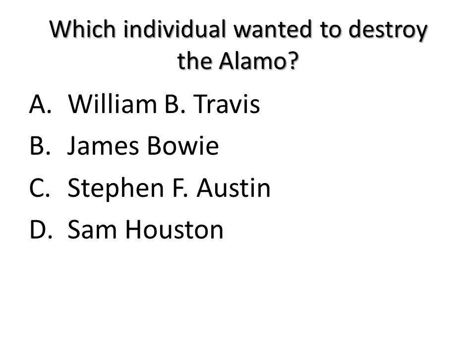 Which individual wanted to destroy the Alamo