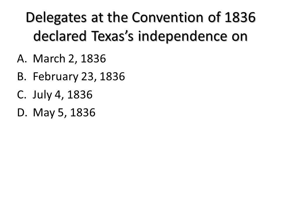 Delegates at the Convention of 1836 declared Texas's independence on