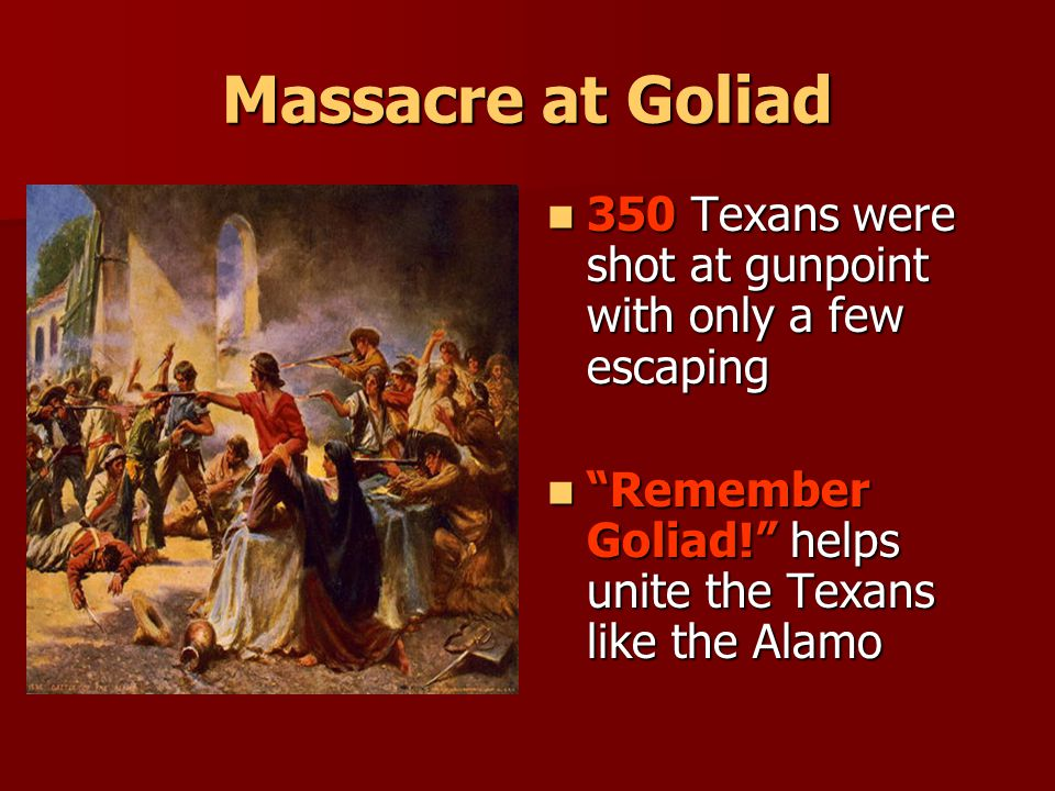 Massacre at Goliad 350 Texans were shot at gunpoint with only a few escaping.