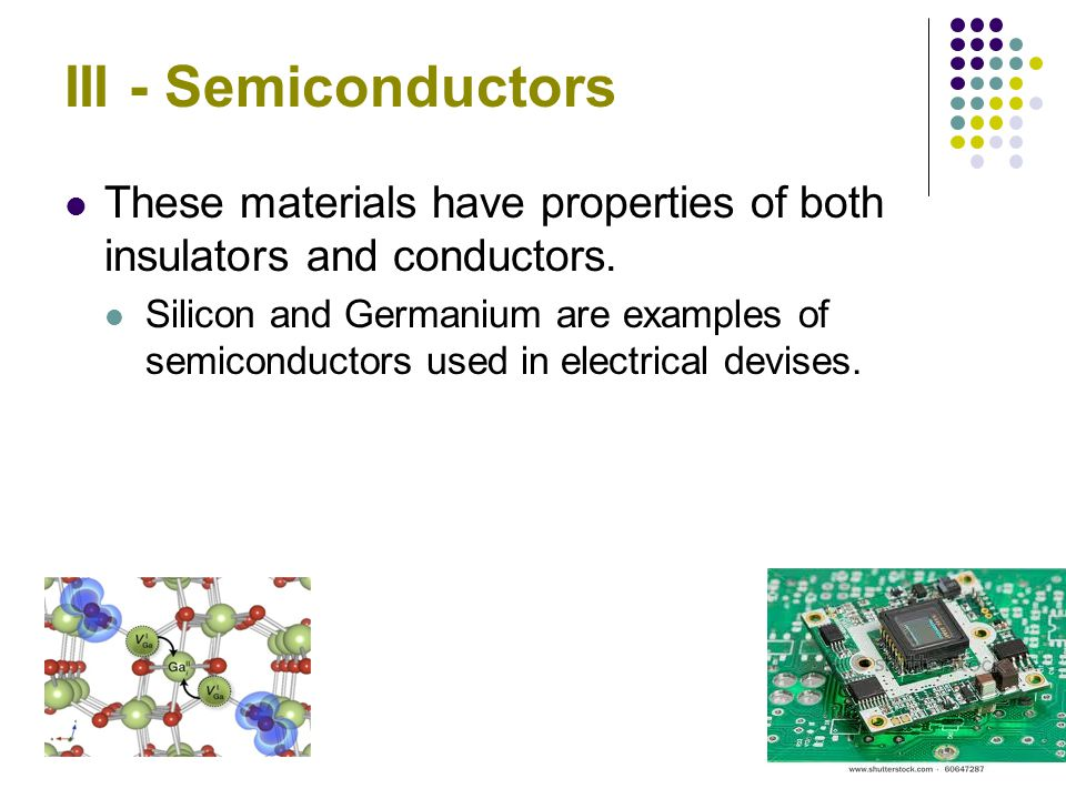 III - Semiconductors These materials have properties of both insulators and conductors.