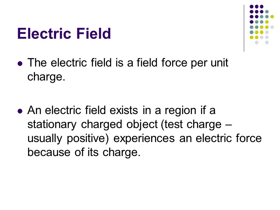 Electric Field The electric field is a field force per unit charge.