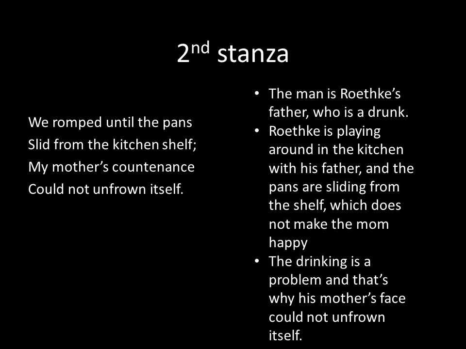 2nd stanza The man is Roethke's father, who is a drunk.