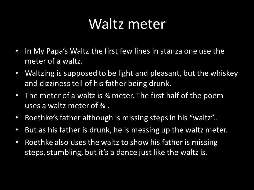 Waltz meter In My Papa's Waltz the first few lines in stanza one use the meter of a waltz.