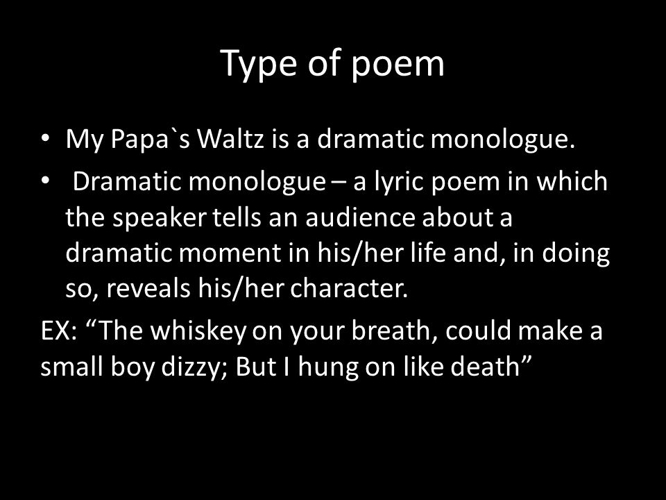 Type of poem My Papa`s Waltz is a dramatic monologue.
