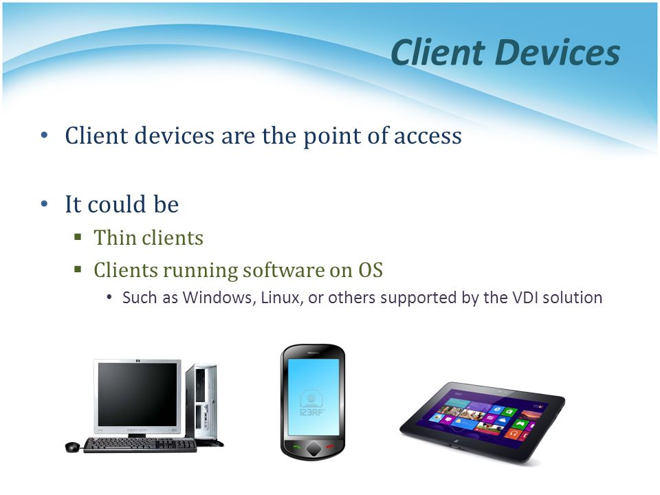 Client Devices Client devices are the point of access It could be