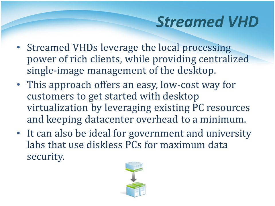 Streamed VHD Streamed VHDs leverage the local processing power of rich clients, while providing centralized single-image management of the desktop.