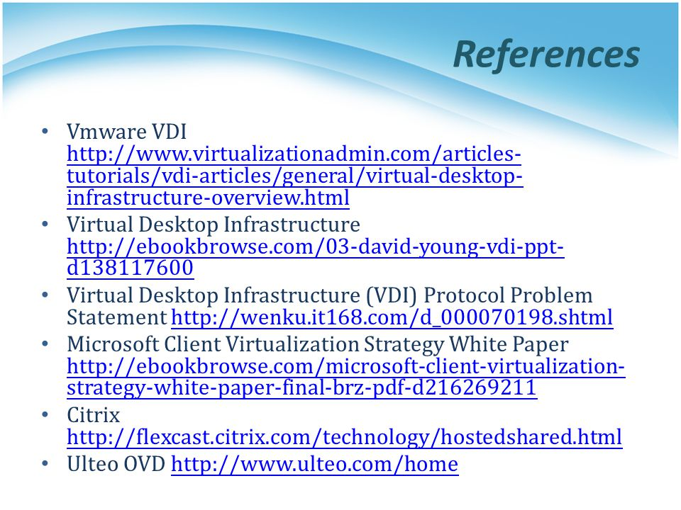 References Vmware VDI http://www.virtualizationadmin.com/articles-tutorials/vdi-articles/general/virtual-desktop-infrastructure-overview.html.