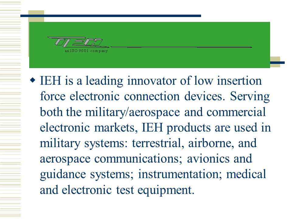 IEH is a leading innovator of low insertion force electronic connection devices.