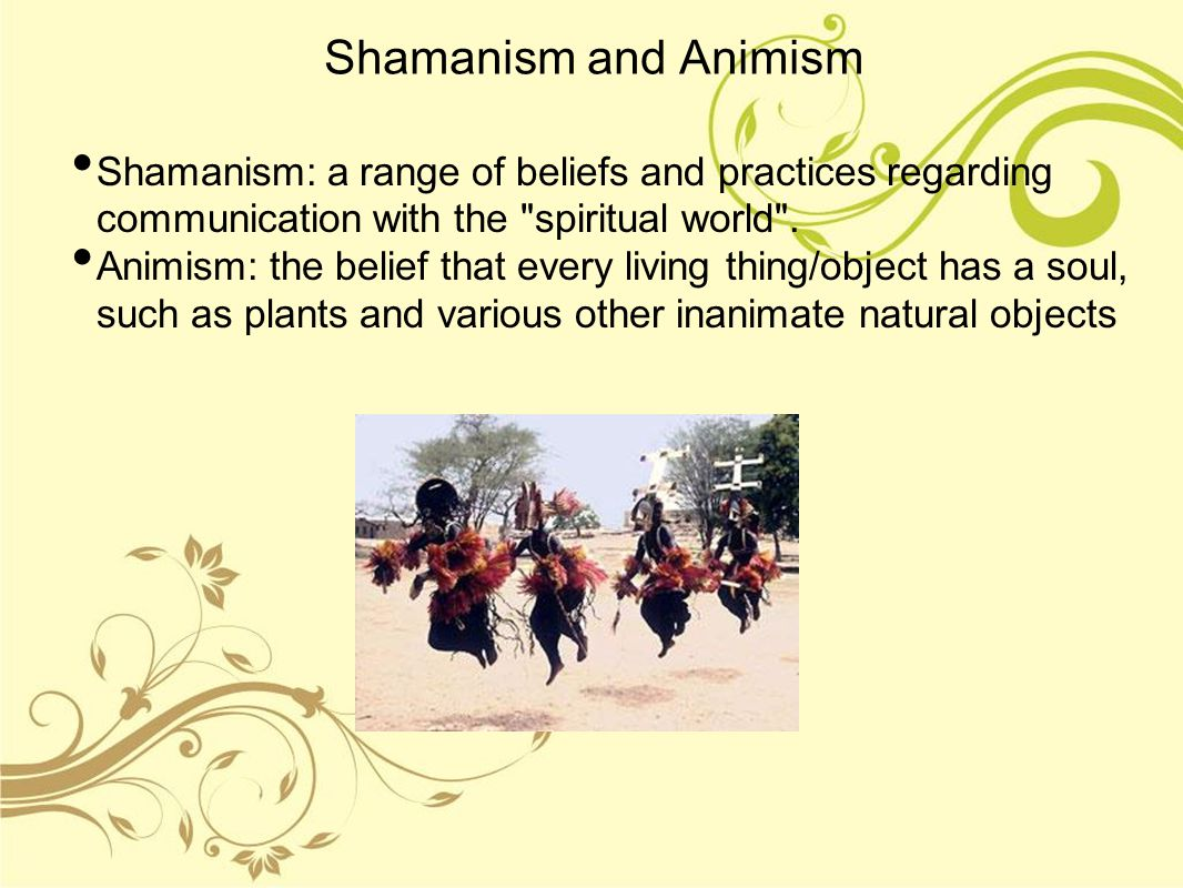 Shamanism and Animism Shamanism: a range of beliefs and practices regarding communication with the spiritual world .