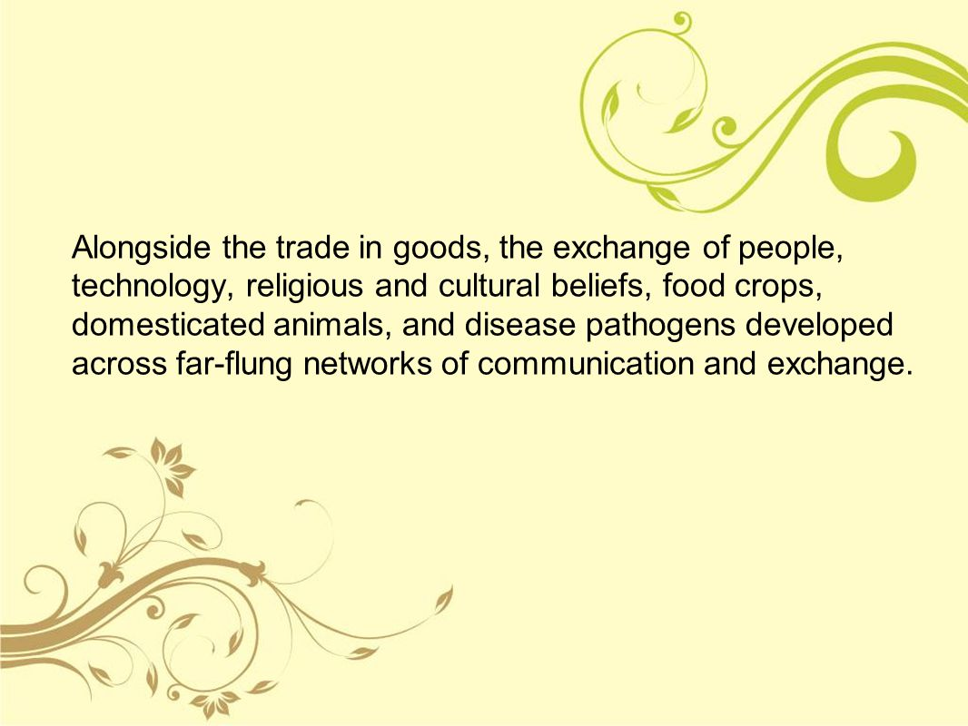 Alongside the trade in goods, the exchange of people, technology, religious and cultural beliefs, food crops, domesticated animals, and disease pathogens developed across far-flung networks of communication and exchange.