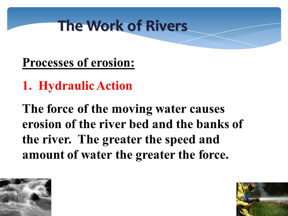 The Work of Rivers Processes of erosion: Hydraulic Action