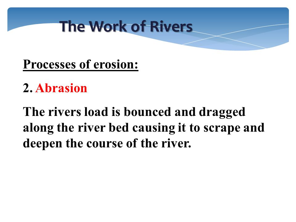 The Work of Rivers Processes of erosion: 2. Abrasion