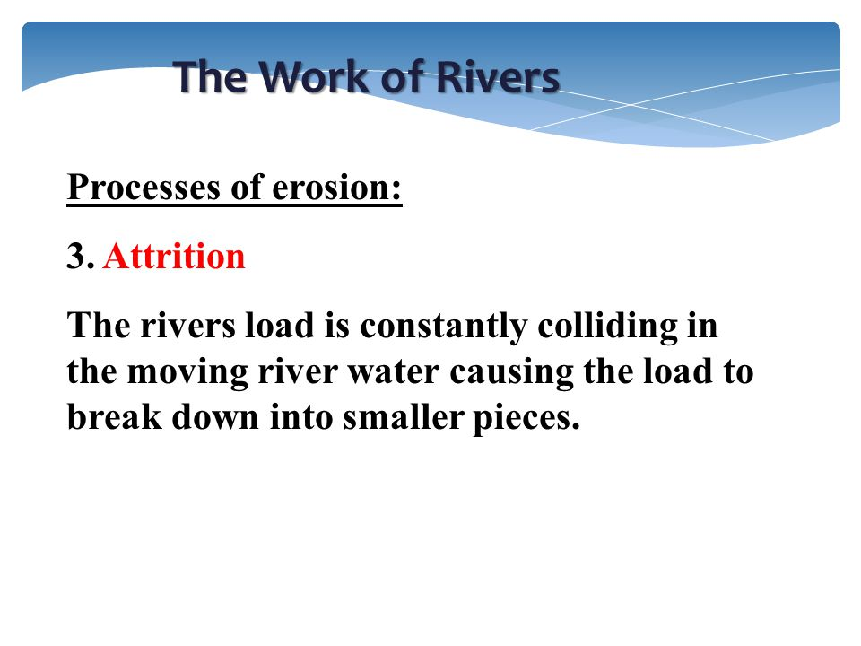 The Work of Rivers Processes of erosion: 3. Attrition