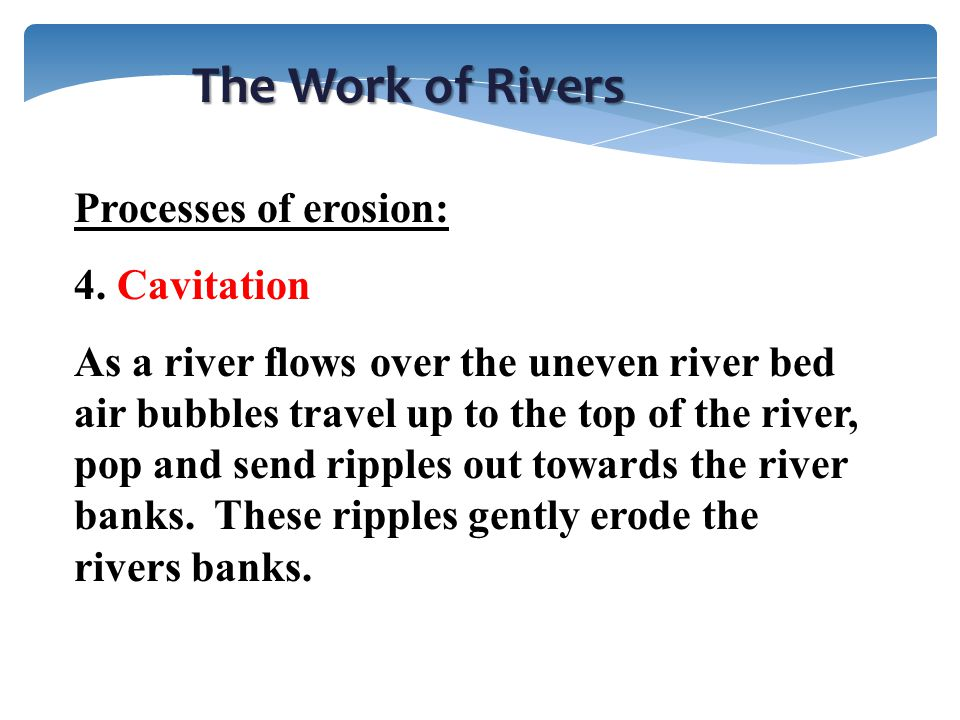 The Work of Rivers Processes of erosion: 4. Cavitation