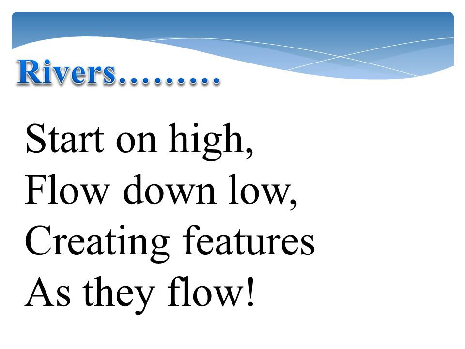 Start on high, Flow down low, Creating features As they flow!
