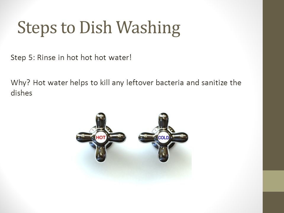 Steps to Dish Washing Step 5: Rinse in hot hot hot water.
